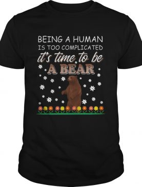 Being A Human Is Too Complicated Its Time To Be A Bear shirt