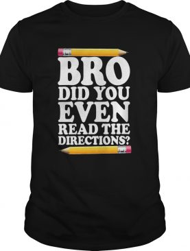 Bro Did You Even Read The Directions shirt