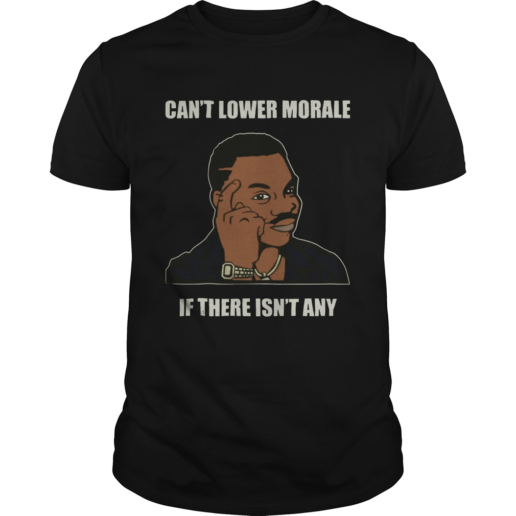 Cant Lower Morale If There Isnt Any shirt