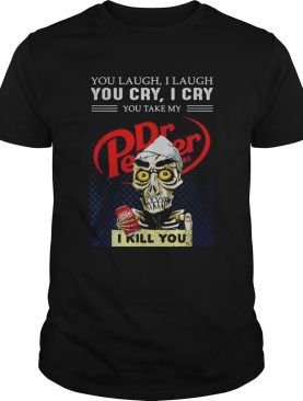 Dr Pepper You laugh I laugh you cry I cry you make my I kill you shirt