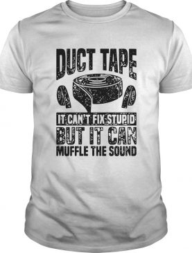 Duct Tape It Cant Fix Stupid But It Can Muffle The Sound shirt