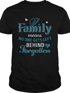 Family Means No One Gets Left Behind Or Forgotten shirt