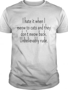 I Hate It When I Meow To Cats And They Dont Meow Back Unbelievably Rude shirt