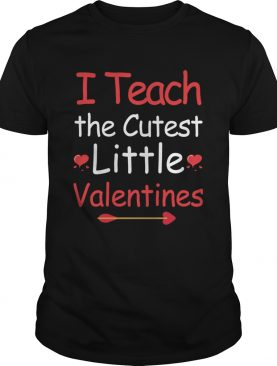 I Teach The Cutest Valentines shirt