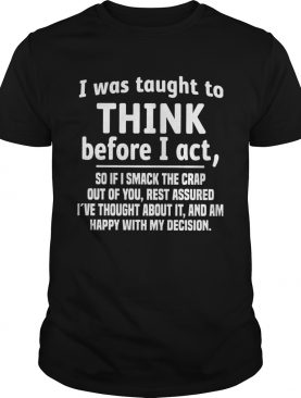 I Was Taught To Think Before I Act So If I Smack The Crap Out Of You shirt