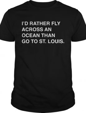 Id rather fly across an ocean than go to stlouis shirt