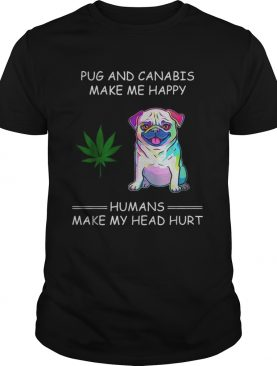 Pug and cannabis make me happy humans make my head hurt shirt
