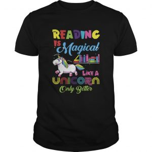 Reading Is Magical Like A Unicorn Only Better shirt