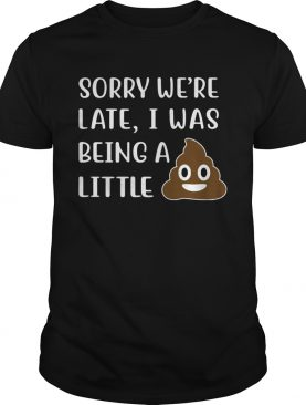 Sorry were late I was Being A little shirt