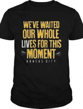 WEVE WAITED OUR WHOLE LIVES FOR THIS MOMENT shirt