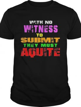 With No Witness To Submit They Must Aquite shirt
