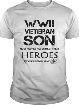 Wwii Veteran Son Most People Never Meet Their Heroes I Was Raised By Mine shirt