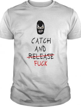 Catch And Fuck shirt