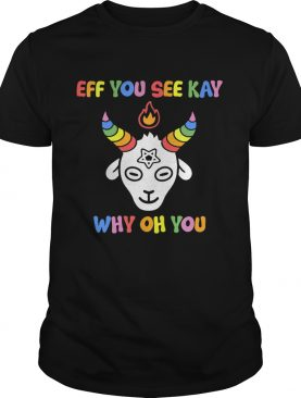 Goat eff you see kay why oh oh shirt
