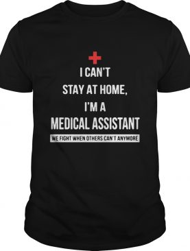 I cant stay at home Im a Medical Assistant we fight when others cant anymore shirt