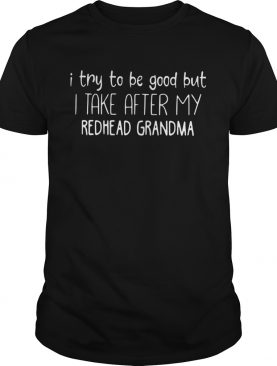 I try to be good but I take after my redhead grandma shirt