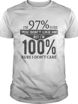 Im 97 Sure You Dont Like Me But Im 100 Sure I Dont Care shirt