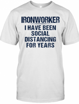 Ironworker I Have Been Social Distancing For Years T-Shirt