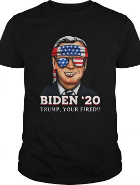 Joe Biden 2020 Trump Your Fired shirt