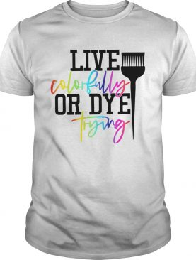 Live Colorfully Or Dye Trying shirt