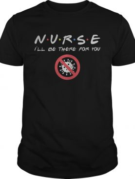 Nurse Ill be there for you Covid19 Coronavirus shirt