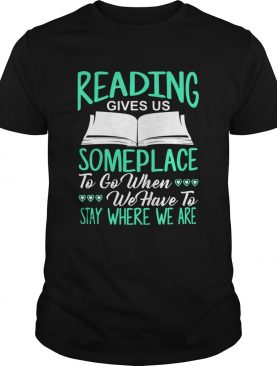 Reading Gives Us Someplace To Go When We Have To Stay Where We Are shirt