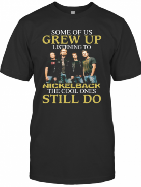 Some Of Us Grew Up Listening To Nickelback The Cool Ones Still Do T-Shirt