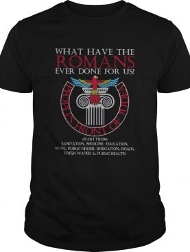 What Have The Romans Ever Done For Us Peoples Front Of Judea Monty Python shirt