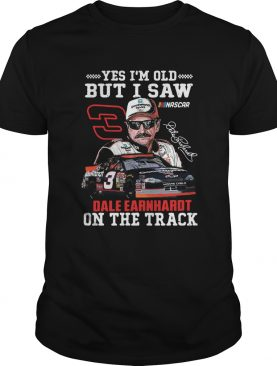 Yes Im Old But I Saw Dale Earnhardt On The Track shirt