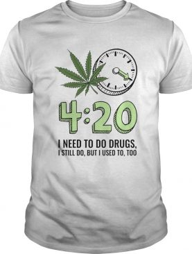 420 I Need To Do Drugs I Still Do But I Used To Too shirt
