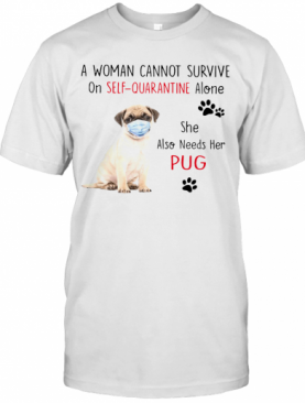 A Woman Cannot Survive On Self Quarantine Alone She Also Needs Her Pug T-Shirt