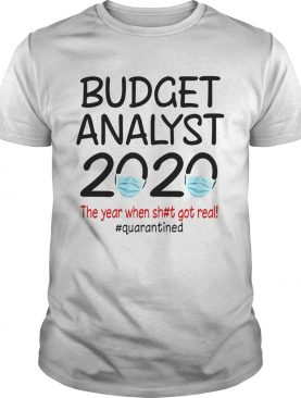 Budget analyst 2020 the year when shit got real quarantined covid19 shirt