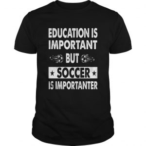 Education Is Important But Soccer Is Importanter shirt