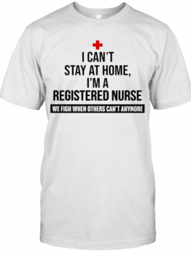 I Can'T Stay At Home I'M A Registered Nurse T-Shirt
