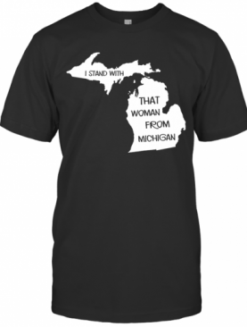 I Stand With Tht Woman From Michigan T-Shirt
