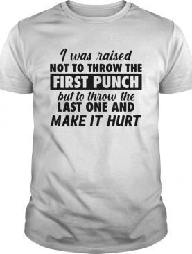 I Was Raised Not To Throw The First Punch shirt