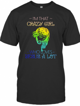 I'm That Crazy Girl Who Loves Jesus A Lot T-Shirt