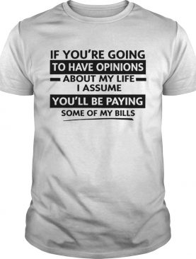 If Youre Going To Have Opinions About My Life I Assume shirt
