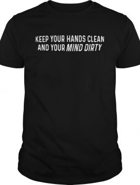 Keep Your Hands Clean And Your Mind Dirty 2020 shirt