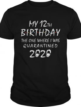 My 12th birthday the one where i was quarantined 2020 mask covid19 shirt
