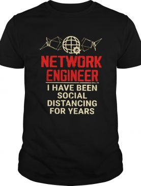 Network Engineer I Have Been Social Distancing For Years shirt
