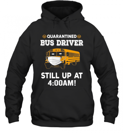 Quarantined Bus Driver Ask Still Up At 400 Am T-Shirt Unisex Hoodie