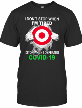 Target I Don'T Stop When I'M Tired I Stop When I Defeated Covid 19 Hand T-Shirt