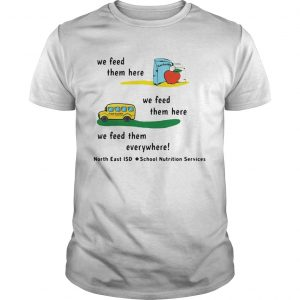 We Feed Them Here We Feed Them Everywhere shirt