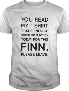 You Read My Tshirt Thats Enough Social Interaction Today For This Finn Please Leave shirt