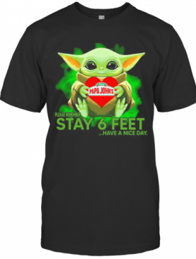Baby Yoda Hug Papa Johns Pizza Please Remember Stay 6 Feet Have A Nice Day T-Shirt