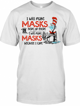 Dr Seuss I Will Make Masks Here Or There I Make Masks Because I Care T-Shirt