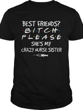Friends Bitch Please Shes My Crazy Nurse Sister shirt