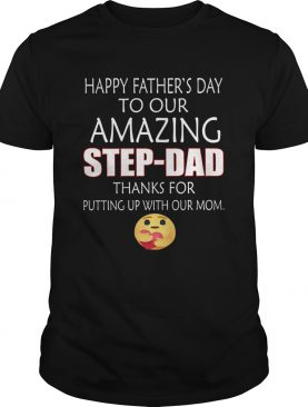 Happy Fathers Day To Our Amazing StepDad Thanks For Putting Up With Our Mom shirt