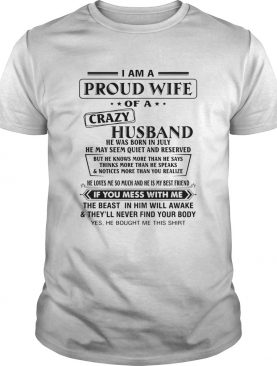 I Am A Proud Wife Of A Crazy Husband He Was Born In July He May Seem Quiet And Reserved shirt